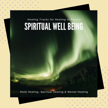 Spiritual Well Being - Healing Tracks For Healing Of Parana, Reiki Healing, Spiritual Healing & Mental Healing